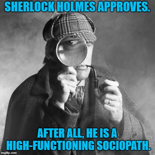 Sherlock Holmes | SHERLOCK HOLMES APPROVES. AFTER ALL, HE IS A HIGH-FUNCTIONING SOCIOPATH. | image tagged in sherlock holmes | made w/ Imgflip meme maker