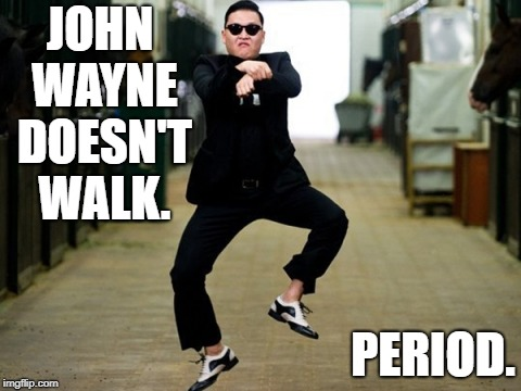 Psy Horse Dance Meme | JOHN WAYNE DOESN'T WALK. PERIOD. | image tagged in memes,psy horse dance | made w/ Imgflip meme maker