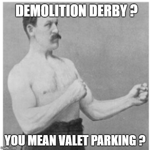 Just a scratch | DEMOLITION DERBY ? YOU MEAN VALET PARKING ? | image tagged in memes,overly manly man,valet parking,car,car wreck | made w/ Imgflip meme maker