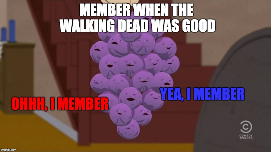 It sucks now | MEMBER WHEN THE WALKING DEAD WAS GOOD OHHH, I MEMBER YEA, I MEMBER | image tagged in memes,member berries,walking dead | made w/ Imgflip meme maker