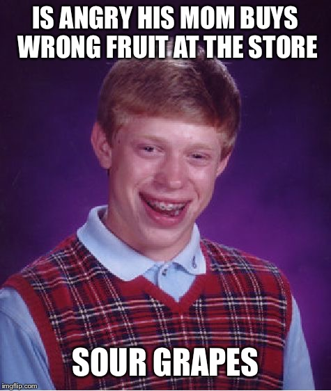 Bad Luck Brian Meme | IS ANGRY HIS MOM BUYS WRONG FRUIT AT THE STORE SOUR GRAPES | image tagged in memes,bad luck brian | made w/ Imgflip meme maker