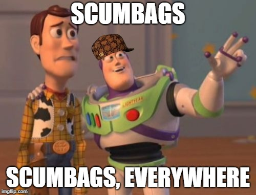 X, X Everywhere | SCUMBAGS SCUMBAGS, EVERYWHERE | image tagged in x,x everywhere,x x everywhere,scumbag | made w/ Imgflip meme maker