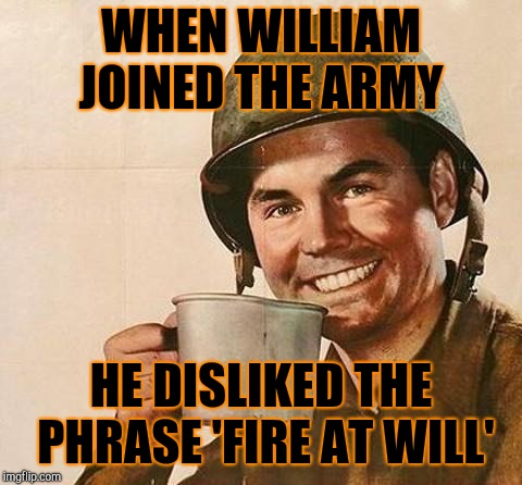army | WHEN WILLIAM JOINED THE ARMY HE DISLIKED THE PHRASE 'FIRE AT WILL' | image tagged in army | made w/ Imgflip meme maker