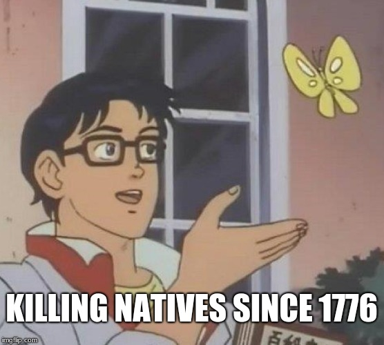 Is This A Pigeon Meme | KILLING NATIVES SINCE 1776 | image tagged in memes,is this a pigeon | made w/ Imgflip meme maker