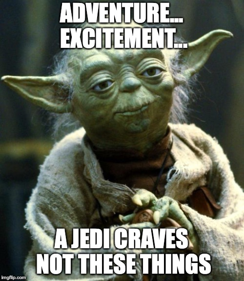 ADVENTURE... EXCITEMENT... A JEDI CRAVES NOT THESE THINGS | image tagged in memes,star wars yoda | made w/ Imgflip meme maker