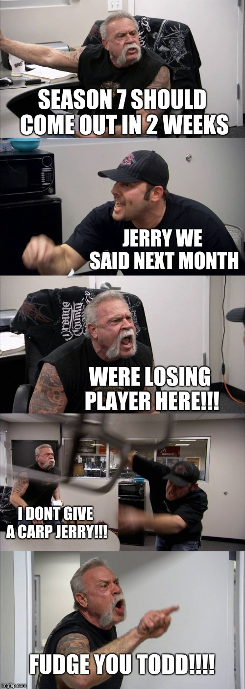American Chopper Argument Meme | SEASON 7 SHOULD COME OUT IN 2 WEEKS JERRY WE SAID NEXT MONTH WERE LOSING PLAYER HERE!!! I DONT GIVE A CARP JERRY!!! FUDGE YOU TODD!!!! | image tagged in memes,american chopper argument | made w/ Imgflip meme maker