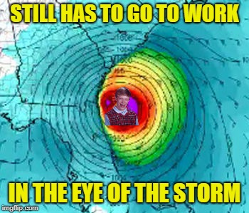 STILL HAS TO GO TO WORK IN THE EYE OF THE STORM | made w/ Imgflip meme maker