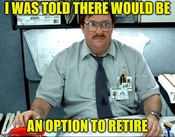 I Was Told There Would Be Meme | I WAS TOLD THERE WOULD BE AN OPTION TO RETIRE | image tagged in memes,i was told there would be | made w/ Imgflip meme maker