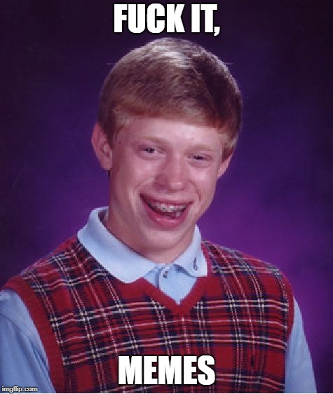 Bad Luck Brian Meme | F**K IT, MEMES | image tagged in memes,bad luck brian | made w/ Imgflip meme maker