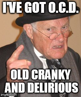 Back In My Day Meme |  I'VE GOT O.C.D. OLD CRANKY AND DELIRIOUS | image tagged in memes,back in my day | made w/ Imgflip meme maker