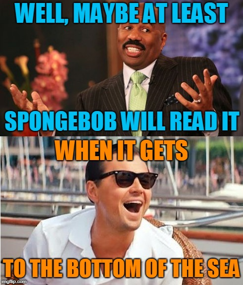 WELL, MAYBE AT LEAST TO THE BOTTOM OF THE SEA SPONGEBOB WILL READ IT WHEN IT GETS | made w/ Imgflip meme maker