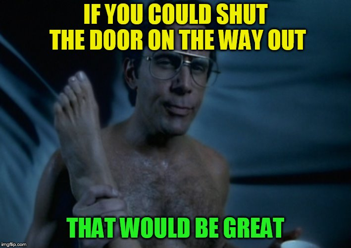 That Would Be Great... | IF YOU COULD SHUT THE DOOR ON THE WAY OUT THAT WOULD BE GREAT | image tagged in memes,that would be great,office space,sex,shut the door,gary cole | made w/ Imgflip meme maker