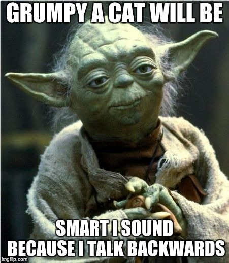 Jedi Master Yoda | GRUMPY A CAT WILL BE SMART I SOUND BECAUSE I TALK BACKWARDS | image tagged in jedi master yoda | made w/ Imgflip meme maker