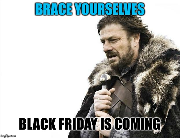 Brace Yourselves X is Coming Meme | BRACE YOURSELVES BLACK FRIDAY IS COMING | image tagged in memes,brace yourselves x is coming,black friday,funny | made w/ Imgflip meme maker