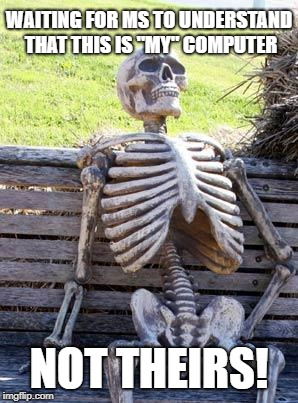 "Waiting Skeleton Meme | WAITING FOR MS TO UNDERSTAND THAT THIS IS ""MY"" COMPUTER NOT THEIRS! 