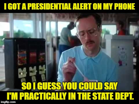 Kip serious | I GOT A PRESIDENTIAL ALERT ON MY PHONE SO I GUESS YOU COULD SAY I'M PRACTICALLY IN THE STATE DEPT. | image tagged in kip serious,funny memes,presidential alert,cell phone | made w/ Imgflip meme maker