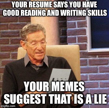 Maury Lie Detector | YOUR RESUME SAYS YOU HAVE GOOD READING AND WRITING SKILLS YOUR MEMES SUGGEST THAT IS A LIE | image tagged in memes,maury lie detector | made w/ Imgflip meme maker