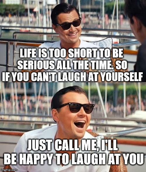 Leonardo Dicaprio Wolf Of Wall Street Meme | LIFE IS TOO SHORT TO BE SERIOUS ALL THE TIME. SO IF YOU CAN'T LAUGH AT YOURSELF JUST CALL ME, I'LL BE HAPPY TO LAUGH AT YOU | image tagged in memes,leonardo dicaprio wolf of wall street | made w/ Imgflip meme maker