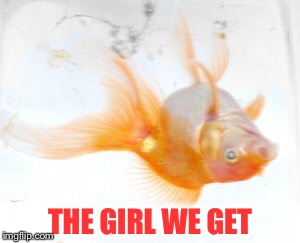 Dead Fish | THE GIRL WE GET | image tagged in dead fish | made w/ Imgflip meme maker