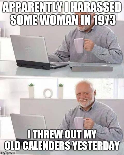 Hide the Pain Harold Meme | APPARENTLY I HARASSED SOME WOMAN IN 1973 I THREW OUT MY OLD CALENDERS YESTERDAY | image tagged in memes,hide the pain harold | made w/ Imgflip meme maker