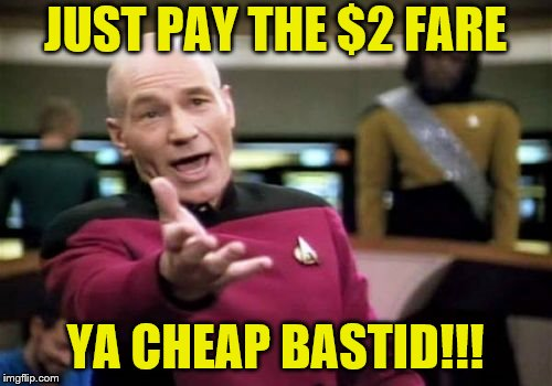 Picard Wtf Meme | JUST PAY THE $2 FARE YA CHEAP BASTID!!! | image tagged in memes,picard wtf | made w/ Imgflip meme maker