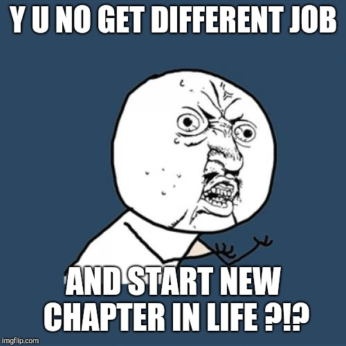 Y U No Meme | Y U NO GET DIFFERENT JOB AND START NEW CHAPTER IN LIFE ?!? | image tagged in memes,y u no | made w/ Imgflip meme maker