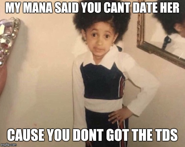 MY MANA SAID YOU CANT DATE HER CAUSE YOU DONT GOT THE TDS | made w/ Imgflip meme maker