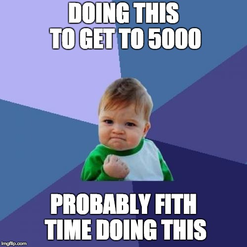 Success Kid Meme | DOING THIS TO GET TO 5000 PROBABLY FITH TIME DOING THIS | image tagged in memes,success kid | made w/ Imgflip meme maker