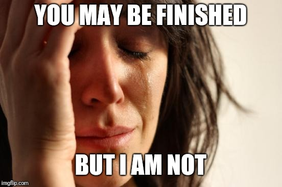 First World Problems Meme | YOU MAY BE FINISHED BUT I AM NOT | image tagged in memes,first world problems | made w/ Imgflip meme maker
