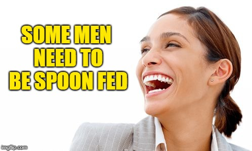 Woman Laughing | SOME MEN NEED TO BE SPOON FED | image tagged in woman laughing | made w/ Imgflip meme maker
