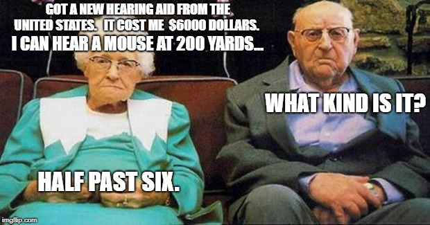 Excited old people | GOT A NEW HEARING AID FROM THE UNITED STATES.   IT COST ME  $6000 DOLLARS. I CAN HEAR A MOUSE AT 200 YARDS... WHAT KIND IS IT? HALF PAST SIX | image tagged in excited old people | made w/ Imgflip meme maker