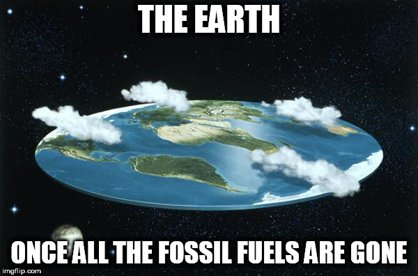 Flat Earth |  THE EARTH; ONCE ALL THE FOSSIL FUELS ARE GONE | image tagged in flat earth,fossil fuel,fossil fuels,mine,mining,dry | made w/ Imgflip meme maker