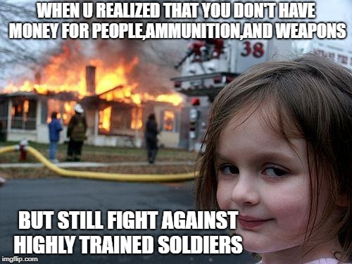 Disaster Girl Meme | WHEN U REALIZED THAT YOU DON'T HAVE MONEY FOR PEOPLE,AMMUNITION,AND WEAPONS BUT STILL FIGHT AGAINST HIGHLY TRAINED SOLDIERS | image tagged in memes,disaster girl | made w/ Imgflip meme maker