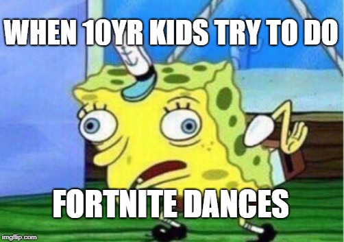 Mocking Spongebob Meme | WHEN 10YR KIDS TRY TO DO FORTNITE DANCES | image tagged in memes,mocking spongebob | made w/ Imgflip meme maker