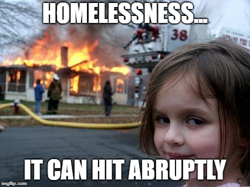 Happens all the time. | HOMELESSNESS... IT CAN HIT ABRUPTLY | image tagged in memes,disaster girl | made w/ Imgflip meme maker
