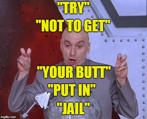 "Dr Evil Laser Meme | ""TRY"" ""JAIL"" ""NOT TO GET"" ""YOUR BUTT"" ""PUT IN"" 