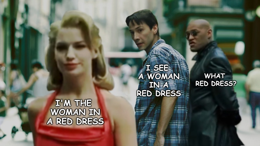 Distracted Neo, Color Blind Morpheus | I'M THE WOMAN IN A RED DRESS I SEE A WOMAN IN A RED DRESS WHAT RED DRESS? | image tagged in color blind,neo,morpheus | made w/ Imgflip meme maker