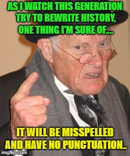 Oh the Future... |  AS I WATCH THIS GENERATION TRY TO REWRITE HISTORY, ONE THING I'M SURE OF.... IT WILL BE MISSPELLED AND HAVE NO PUNCTUATION.. | image tagged in memes,back in my day,funny,future,generation | made w/ Imgflip meme maker