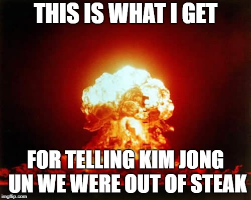 Nuclear Explosion | THIS IS WHAT I GET FOR TELLING KIM JONG UN WE WERE OUT OF STEAK | image tagged in memes,nuclear explosion | made w/ Imgflip meme maker