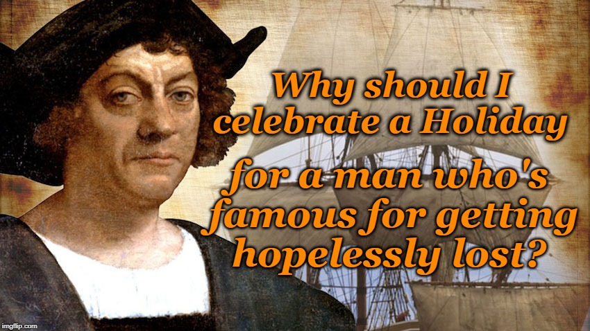HEY - Does anybody know the way to Bangalore? | Why should I celebrate a Holiday for a man who's famous for getting  hopelessly lost? | image tagged in christopher columbus,columbus day,ship,lost,map,india | made w/ Imgflip meme maker