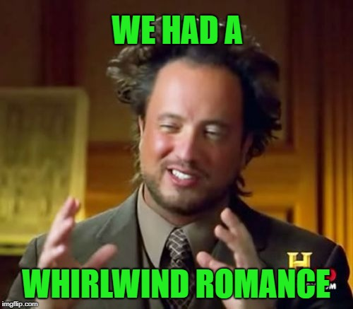 Ancient Aliens Meme | WE HAD A WHIRLWIND ROMANCE | image tagged in memes,ancient aliens | made w/ Imgflip meme maker