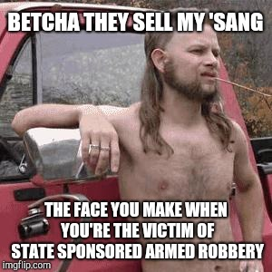 HillBilly | BETCHA THEY SELL MY 'SANG THE FACE YOU MAKE WHEN YOU'RE THE VICTIM OF STATE SPONSORED ARMED ROBBERY | image tagged in hillbilly | made w/ Imgflip meme maker