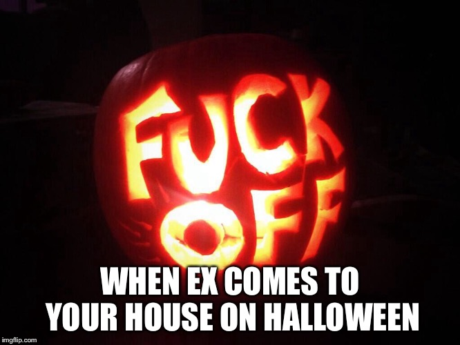 Lol | WHEN EX COMES TO YOUR HOUSE ON HALLOWEEN | image tagged in halloween,memes,fuck off,ex girlfriend | made w/ Imgflip meme maker