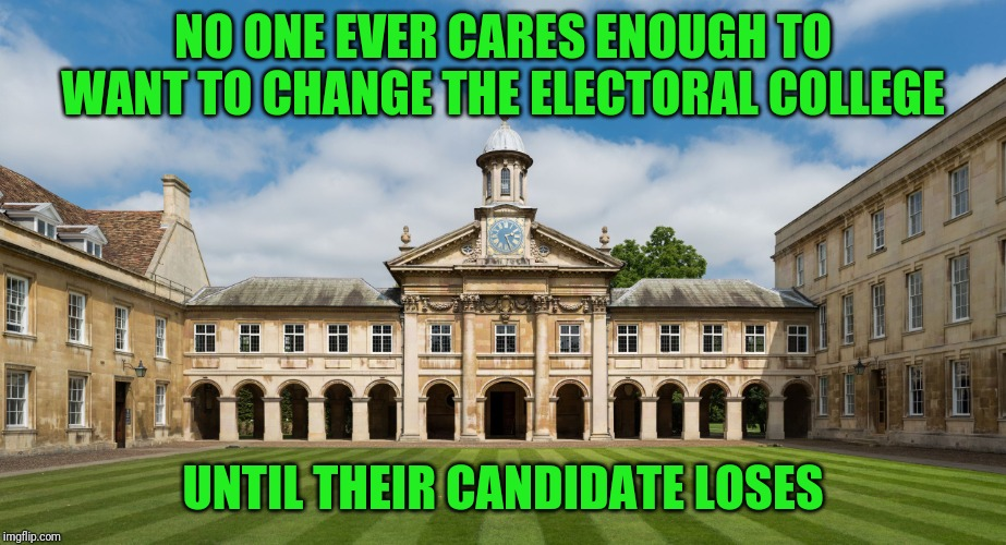 college | NO ONE EVER CARES ENOUGH TO WANT TO CHANGE THE ELECTORAL COLLEGE UNTIL THEIR CANDIDATE LOSES | image tagged in college | made w/ Imgflip meme maker