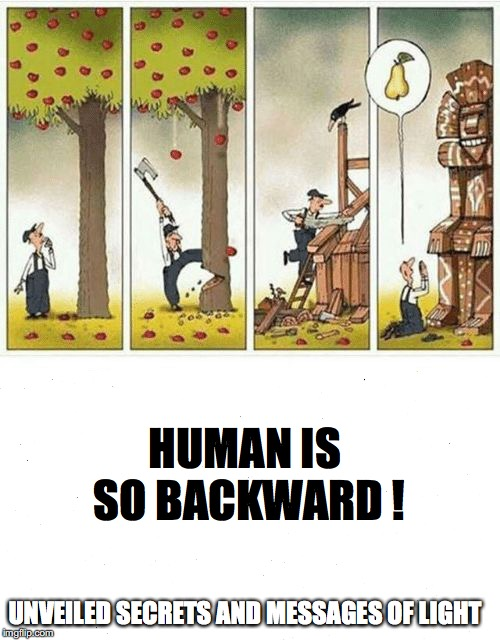 HUMAN IS SO BACKWARD ! | HUMAN IS SO BACKWARD ! UNVEILED SECRETS AND MESSAGES OF LIGHT | image tagged in human is so backward | made w/ Imgflip meme maker