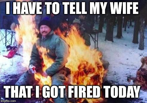 LIGAF Meme | I HAVE TO TELL MY WIFE THAT I GOT FIRED TODAY | image tagged in memes,ligaf | made w/ Imgflip meme maker