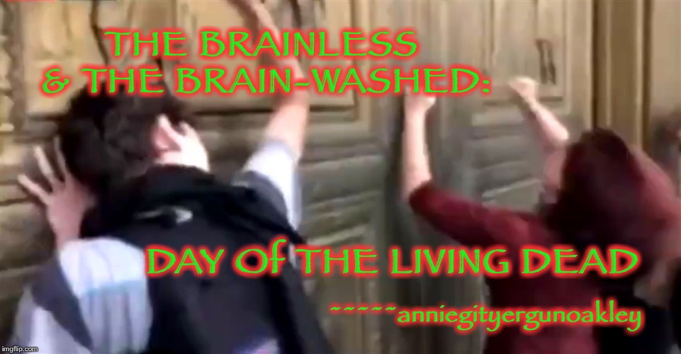 The LUNAR LEFT | THE BRAINLESS & THE BRAIN-WASHED: DAY Of THE LIVING DEAD ~~~~~anniegityergunoakley | image tagged in memes,living dead,leftist zombies,mind control,brainless  brain-washed | made w/ Imgflip meme maker