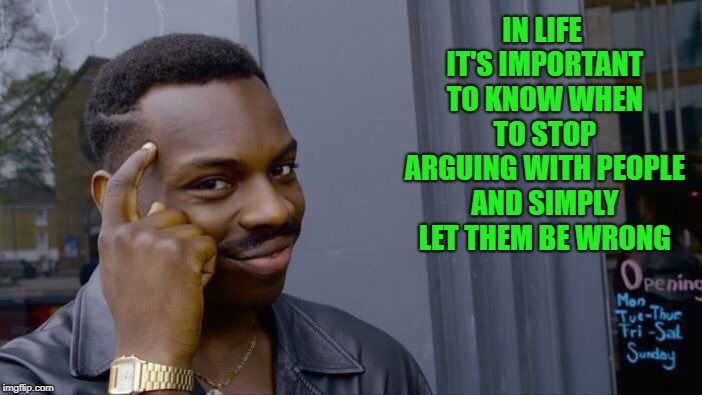 Or better yet, just don't argue at all. It's hard for a person to argue with themselves... |  IN LIFE IT'S IMPORTANT TO KNOW WHEN TO STOP ARGUING WITH PEOPLE AND SIMPLY LET THEM BE WRONG | image tagged in memes,roll safe think about it,arguing,funny,agreeing to disagree,internet | made w/ Imgflip meme maker