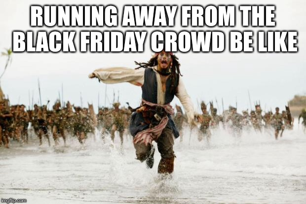 Black Friday crowds can be very scary | RUNNING AWAY FROM THE BLACK FRIDAY CROWD BE LIKE | image tagged in jack sparrow being chased,black friday,funny memes | made w/ Imgflip meme maker