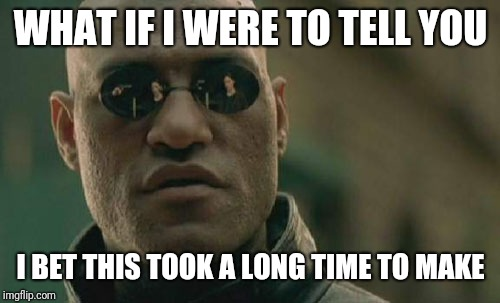 Matrix Morpheus Meme | WHAT IF I WERE TO TELL YOU I BET THIS TOOK A LONG TIME TO MAKE | image tagged in memes,matrix morpheus | made w/ Imgflip meme maker